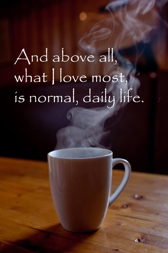 E soprattutto, ciò ch amo di più è una vita normale, quotidiana.